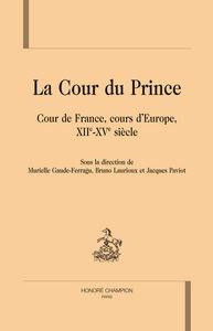 LA COUR DU PRINCE. COUR DE FRANCE, COURS D'EUROPE, XIIE-XVE SIECLE