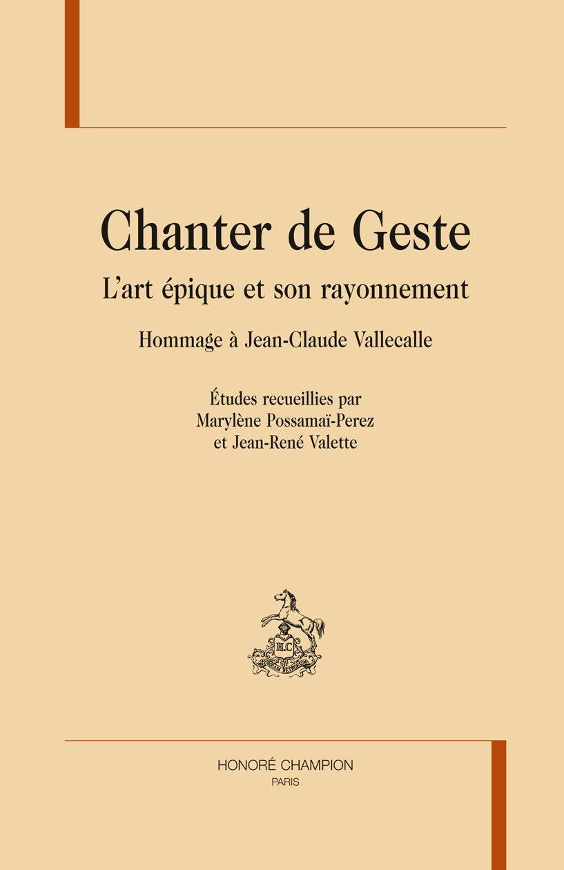 CHANTER DE GESTE. L'ART EPIQUE ET SON RAYONNEMENT. HOMMAGE A JEAN-CLAUDE VALLECALLE