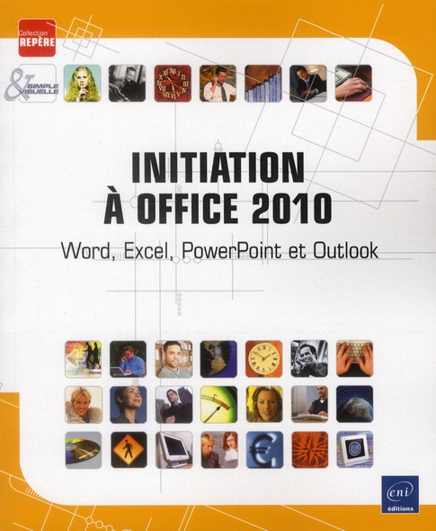 INITIATION A OFFICE 2010 : WORD, EXCEL, POWERPOINT ET OUTLOOK