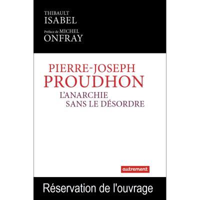 PIERRE-JOSEPH PROUDHON - L'ANARCHIE SANS LE DESORDRE
