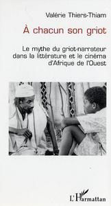 A CHACUN SON GRIOT - LE MYTHE DU GRIOT-NARRATEUR DANS LA LITTERATURE ET LE CINEMA D'AFRIQUE DE L'OUE