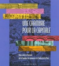 UNE CHAMBRE POUR LA CAPITALE - DEUX SIECLES DE LA CHAMBRE DE COMMERCE ET D'INDUSTRIE DE PARIS
