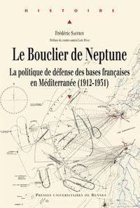 LE BOUCLIER DE NEPTUNE LA POLITIQUE DE DEFENSE DES BASES FRANCAISES EN MEDITERRANEE, 1912-1931