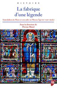 LA FABRIQUE D'UNE LEGENDE - SAINT JULIEN DU MANS ET SON CULTE AU MOYEN AGE (IXE-XIIIE SIECLE)