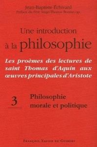 UNE INTRODUCTION A LA PHILOSOPHIE, TOME 3 : PHILOSOPHIE MORALE ET POLITIQUE - LES PROEMES DES LE