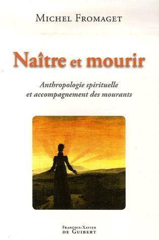NAITRE ET MOURIR - ANTHROPOLOGIE SPIRITUELLE ET ACCOMPAGNEMENT DES MOURANTS