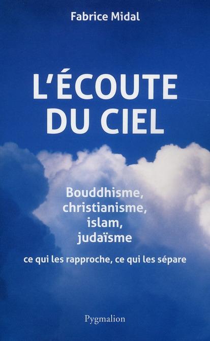 L'ECOUTE DU CIEL - BOUDDHISME, CHRISTIANISME, ISLAM, JUDAISME : CE QUI LES RAPPROCHE, CE QUI LES SEP