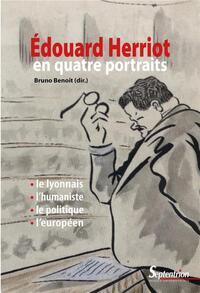 EDOUARD HERRIOT EN QUATRE PORTRAITS - LE LYONNAIS, L'HUMANISTE, LE POLITIQUE, L'EUROPEEN