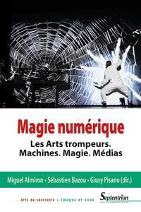 MAGIE NUMERIQUE - LES ARTS TROMPEURS. MACHINES. MAGIE. MEDIAS