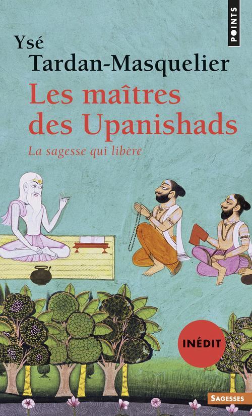LES MAITRES DES UPANISHADS (INEDIT). LA SAGESSE QUI LIBERE