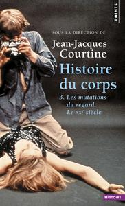 HISTOIRE DU CORPS. LES MUTATIONS DU REGARD. LE XXE - VOL3