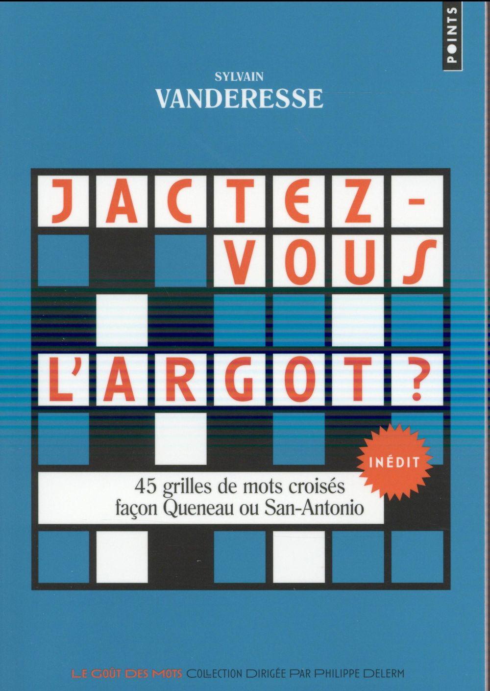 JACTEZ-VOUS L'ARGOT ? - 45 GRILLES DE MOTS CROISES FACON QUENEAU OU SAN-ANTONIO