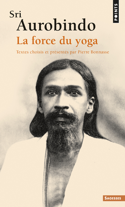 SRI AUROBINDO. LA FORCE DU YOGA