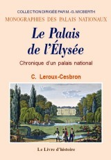 LE PALAIS DE L'ELYSEE. CHRONIQUE D'UN PALAIS NATIONAL