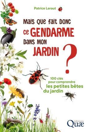 MAIS QUE FAIT DONC CE GENDARME DANS MON JARDIN ? - 100 CLES POUR COMPRENDRE LES PETITES BETES DU JAR
