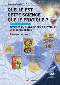QUELLE EST CETTE SCIENCE QUE JE PRATIQUE ? - REPERES EN HISTOIRE DE LA PHYSIQUE ET EPISTEMOLOGIE