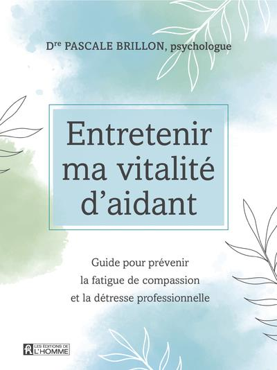 ENTRETENIR MA VITALITE D'AIDANT - GUIDE POUR PREVENIR LA FATIGUE DE COMPASSION ET LA DETRESSE PROFES