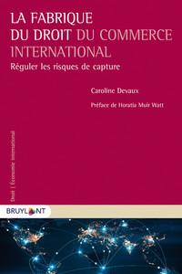 LA FABRIQUE DU DROIT DU COMMERCE INTERNATIONAL - REGULER LES RISQUES DE CAPTURE
