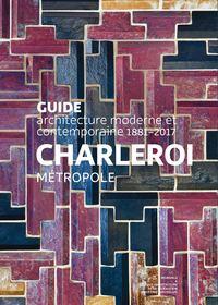 GUIDE D'ARCHITECTURE MODERNE ET CONTEMPORAINE 1881-2017. CHARLEROI METROPOLE