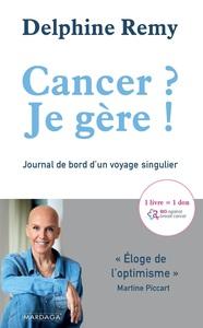 CANCER ? JE GERE ! - JOURNAL DE BORD D'UN VOYAGE SINGULIER