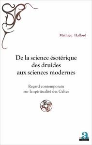 DE LA SCIENCE ESOTERIQUE DES DRUIDES AUX SCIENCES MODERNES - REGARD CONTEMPORAIN SUR LA SPIRITUALITE