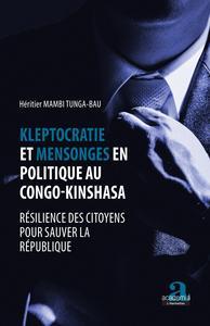 KLEPTOCRATIE ET MENSONGES EN POLITIQUE AU CONGO-KINSHASA - RESILIENCE DES CITOYENS POUR SAUVER LA RE