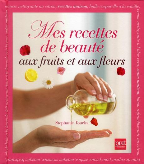 MES RECETTES DE BEAUTE AUX FRUITS ET AUX FLEURS