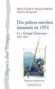 DES PRETRES-OUVRIERS INSOUMIS EN 1954. LE  GROUPE CHAUVEAU  , 1957-2011