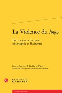 LA VIOLENCE DU LOGOS - ENTRE SCIENCES DU TEXTE, PHILOSOPHIE ET LITTERATURE
