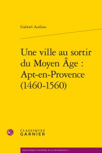 UNE VILLE AU SORTIR DU MOYEN AGE : APT-EN-PROVENCE (1460-1560)