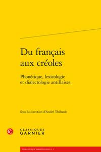 DU FRANCAIS AUX CREOLES - PHONETIQUE, LEXICOLOGIE ET DIALECTOLOGIE ANTILLAISES