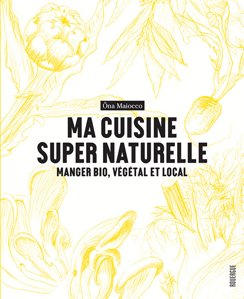 MA CUISINE SUPER NATURELLE - MANGER BIO, VEGETAL ET LOCAL