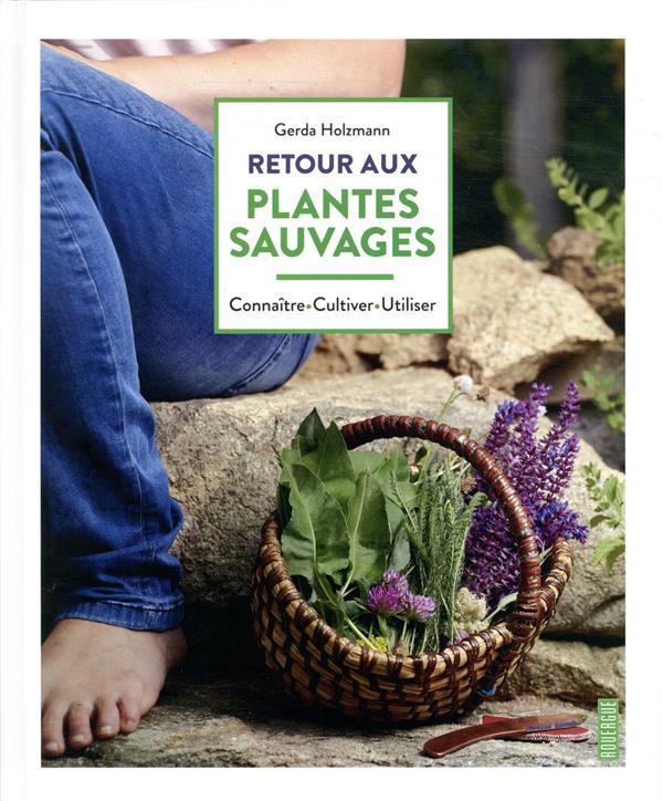 RETOUR AUX PLANTES SAUVAGES - CONNAITRE.CULTIVER.UTILISER