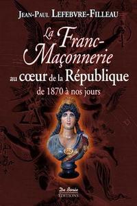 FRANC MACONNERIE AU COEUR DE LA REPUBLIQUE 1870 2012 (LA)