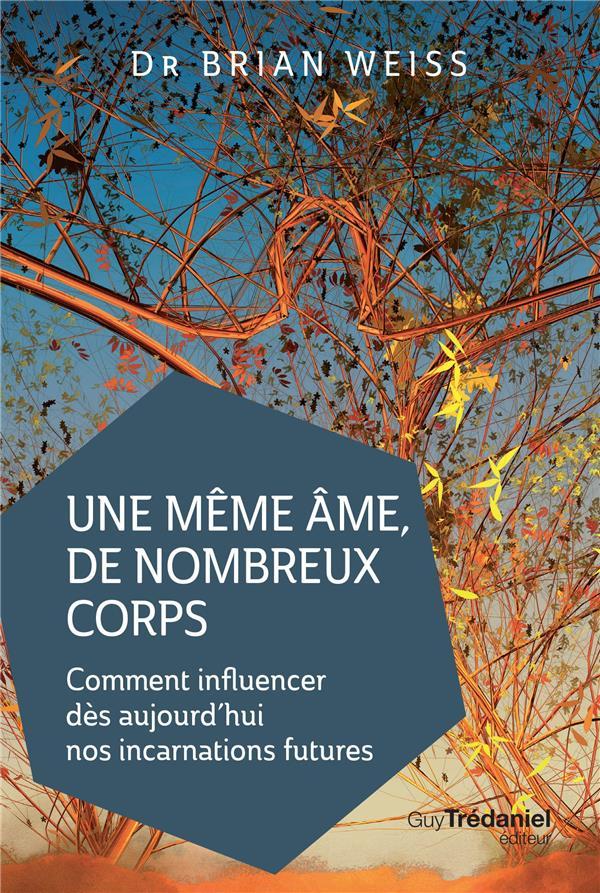 UNE MEME AME DE NOMBREUX CORPS - COMMENT INFLUENCER DES AUJOURD'HUI NOS INCARNATIONS FUTURES