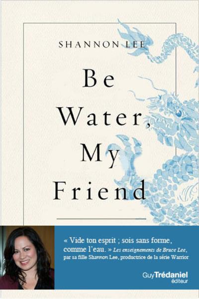 BE WATER, MY FRIEND - LES ENSEIGNEMENTS SPIRITUELS DE BRUCE LEE