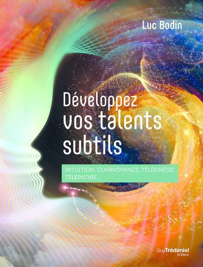 DEVELOPPEZ VOS TALENTS SUBTILS - INTUITION, CLAIRVOYANCE, TELEPATHIE, TELEKINESIE...
