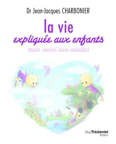 LA VIE EXPLIQUEE AUX ENFANTS - MAIS AUSSI AUX ADULTES