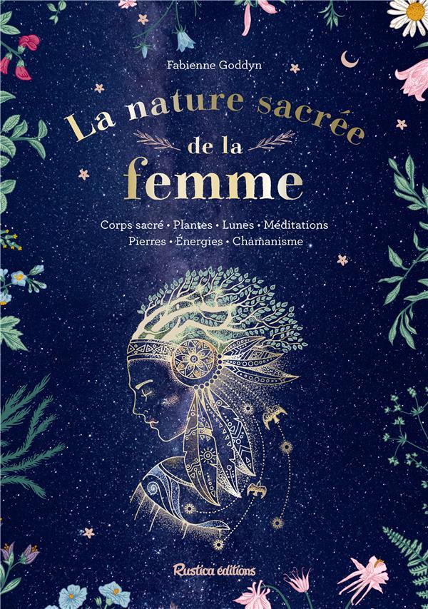 LA NATURE SACREE DE LA FEMME. CORPS SACRE - PLANTES - LUNES - MEDITATIONS - PIERRES - ENERGIES - CH