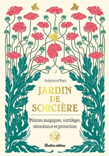 JARDIN DE SORCIERE. PLANTES MAGIQUES, SORTILEGES, ABONDANCE ET PROCTECTION