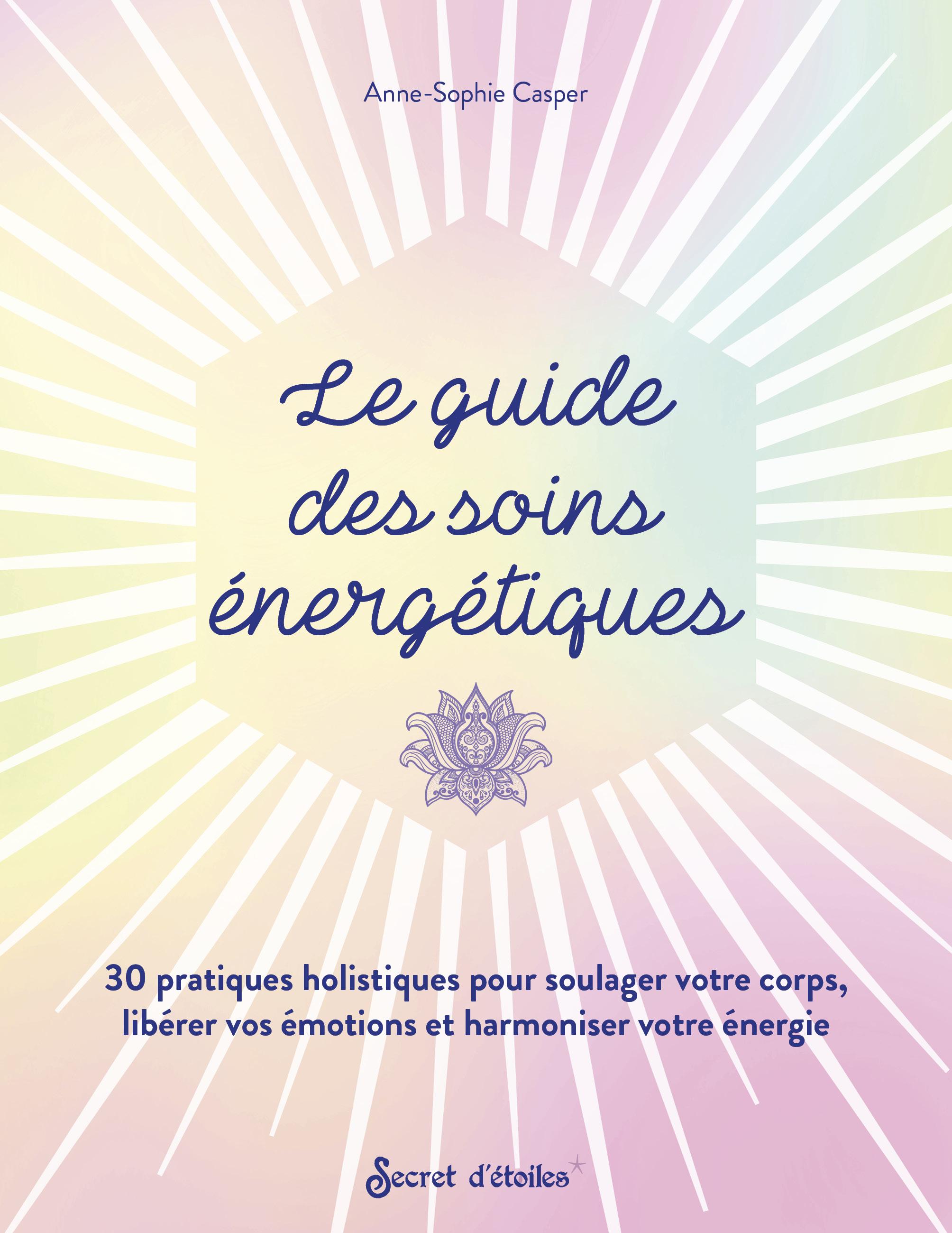 LE GUIDE DES SOINS ENERGETIQUES. 30 PRATIQUES HOLISTIQUES POUR SOULAGER VOTRE CORPS LIBERER VOS EMO