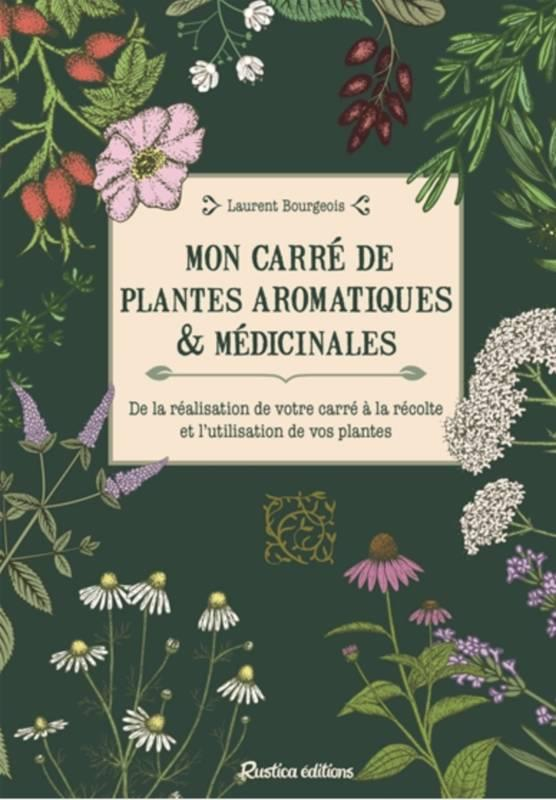 MON CARRE DE PLANTES AROMATIQUES & MEDICINALES. DE LA REALISATION DE VOTRE CARRE A LA RECOLTE ET L'