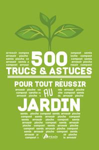 500 TRUCS ET ASTUCES POUR TOUT REUSSIR AU JARDIN