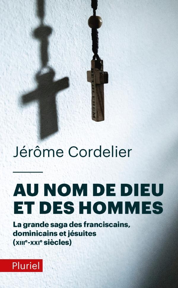 AU NOM DE DIEU ET DES HOMMES - LA GRANDE SAGA DES FRANCISCAINS, DOMINICAINS ET JESUITES (XIIIE-XXIE