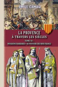 LA PROVENCE A TRAVERS LES SIECLES (TOME 3 : INVASIONS BARBARES  AU POUVOIR DES ROIS FRANCS)