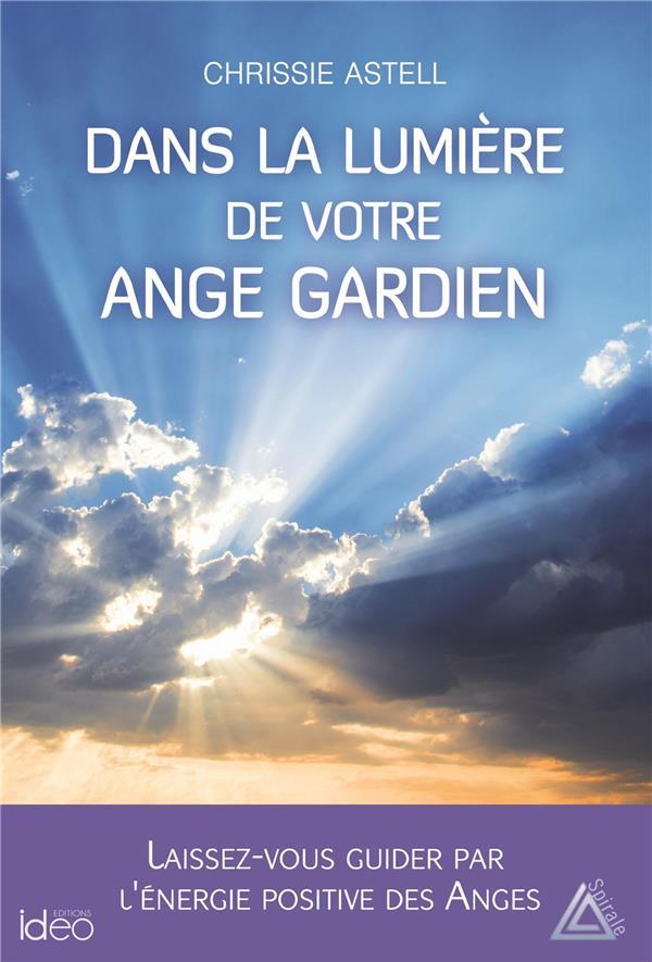 DANS LA LUMIERE DE VOTRE ANGE GARDIEN - LAISSEZ-VOUS GUIDER PAR L'ENERGIE POSITIVE DES ANGES