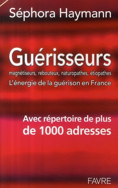 GUERISSEURS MAGNETISEURS, REBOUTEUX, NATUROPATHES, ETIOPATHES - L'ENERGIE DE LA GUERISON EN FRANCE