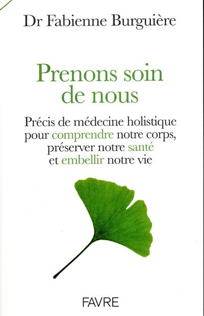 PRENONS SOIN DE NOUS - PRECIS DE MEDECINS HOLISTIQUE POUR COMPRENDRE NOTRE CORPS, PRESERVER NOTRE SA