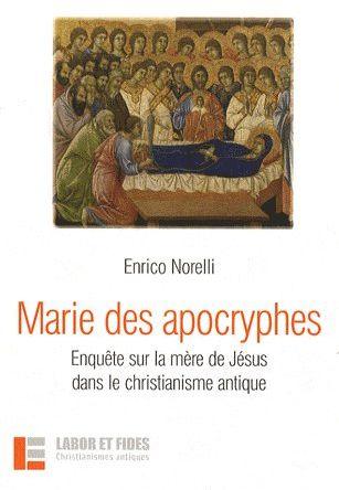 MARIE DES APOCRYPHES - ENQUETE SUR LA MERE DE JESUS DANS LE CHRISTIANISME ANTIQUE