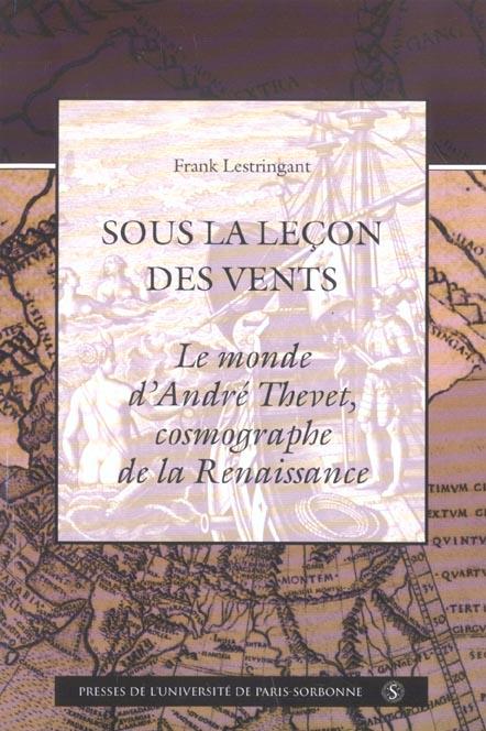 SOUS LA LECON DES VENTS. LE MONDE D ANDRE THEVET COSMOGRAPHE DE LA RENAISSANCE